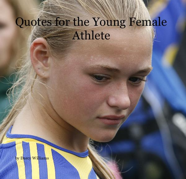 Quotes for the Young Female Athlete by Darcy Williams | Blurb Books: www.blurb.com/b/1232194-quotes-for-the-young-female-athlete