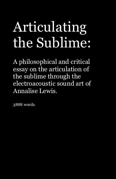 Click to preview Articulating the Sublime: A philosophical and critical essay on the articulation of the sublime through the electroacoustic sound art of Annalise Lewis. 3888 words. pocket and trade book