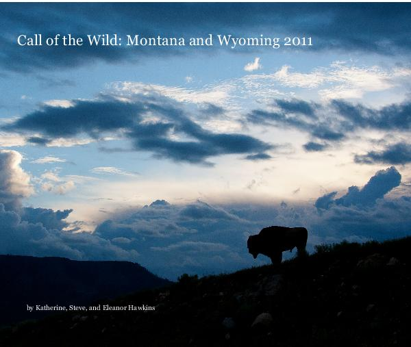 View Call of the Wild: Montana and Wyoming 2011 by Katherine, Steve, and Eleanor Hawkins