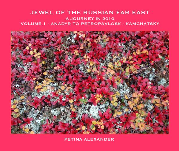 JEWEL OF THE RUSSIAN FAR EAST A JOURNEY IN 2010 VOLUME 1 - ANADYR TO PETROPAVLOSK - KAMCHATSKY