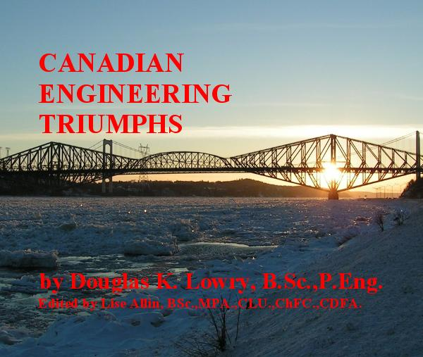 Click to preview CANADIAN ENGINEERING TRIUMPHS by Douglas K. Lowry, B.Sc.,P.Eng. Edited by Lise Allin, BSc.,MPA.,CLU.,ChFC.,CDFA. photo book