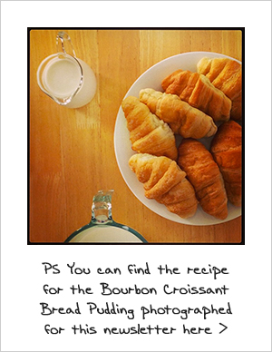 P.S You can find the recipe for the Bourbon Croissant Bread Pudding photgraphed for this newsletter here >